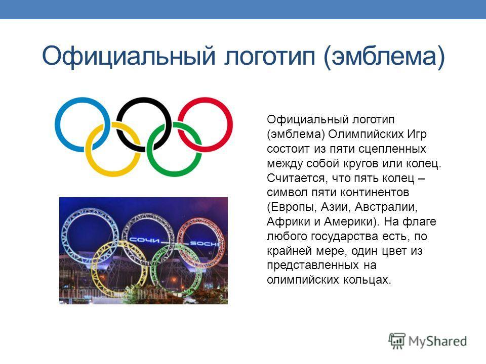 Официальный логотип (эмблема) Официальный логотип (эмблема) Олимпийских Игр состоит из пяти сцепленных между собой кругов или колец. Считается, что пять колец – символ пяти континентов (Европы, Азии, Австралии, Африки и Америки). На флаге любого госу