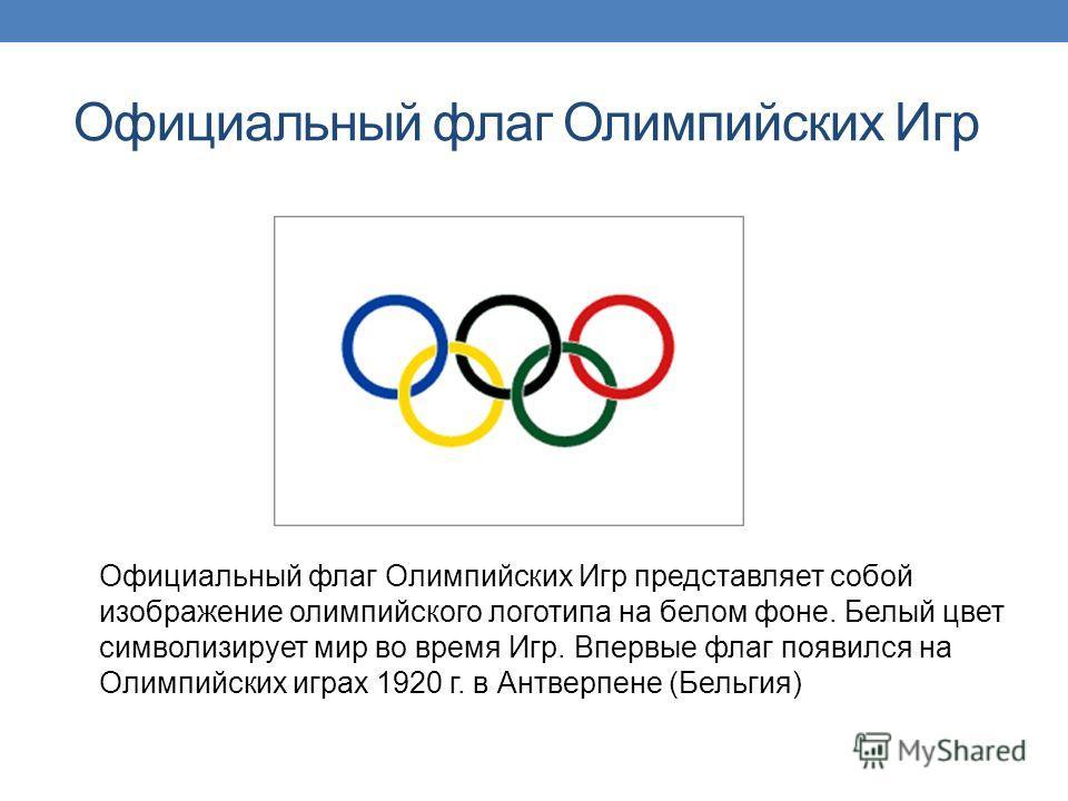 Официальный флаг Олимпийских Игр Официальный флаг Олимпийских Игр представляет собой изображение олимпийского логотипа на белом фоне. Белый цвет символизирует мир во время Игр. Впервые флаг появился на Олимпийских играх 1920 г. в Антверпене (Бельгия)