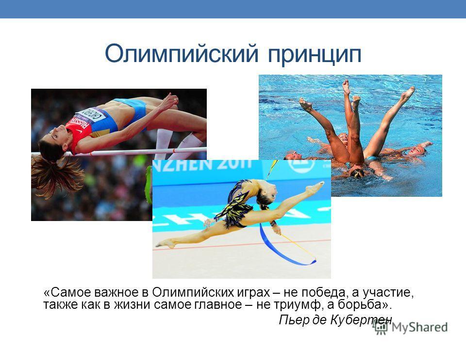 Олимпийский принцип «Самое важное в Олимпийских играх – не победа, а участие, также как в жизни самое главное – не триумф, а борьба». Пьер де Кубертен