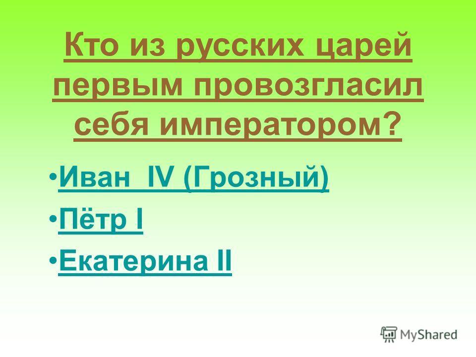 Кто из русских царей первым провозгласил себя императором? Иван IV (Грозный)Иван IV (Грозный) Пётр IПётр I Екатерина IIЕкатерина II