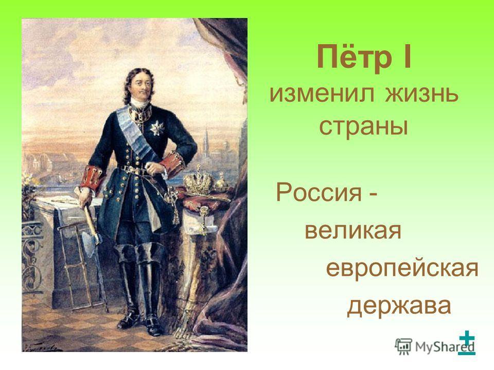 Пётр I изменил жизнь страны Россия - великая европейская держава +