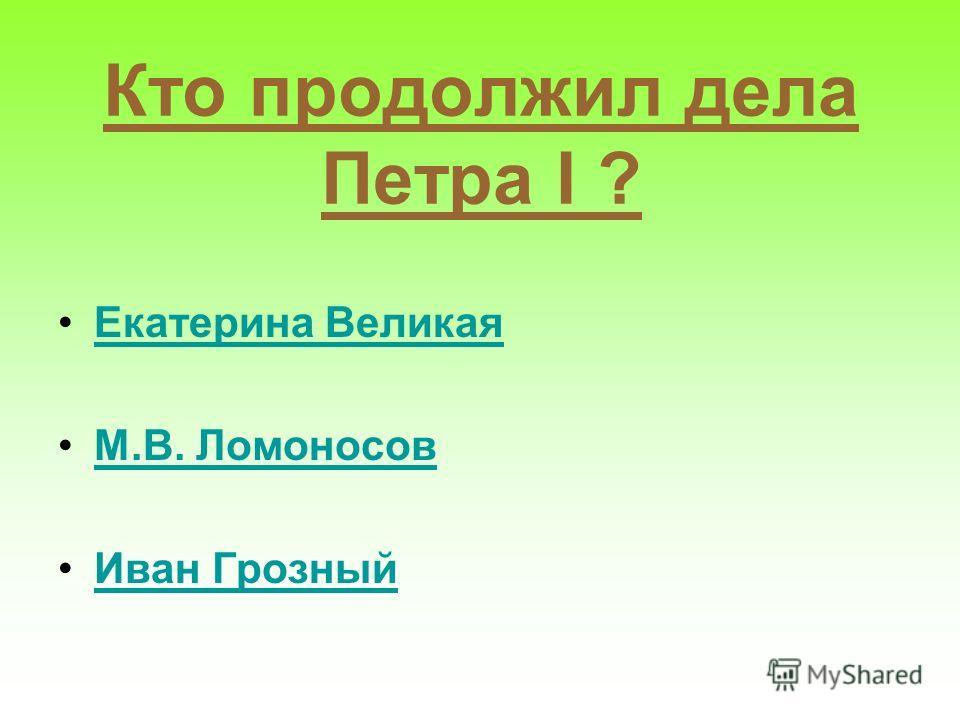 Кто продолжил дела Петра I ? Екатерина Великая М.В. Ломоносов Иван Грозный