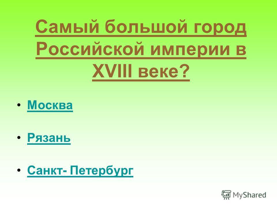 Самый большой город Российской империи в XVIII веке? Москва Рязань Санкт- Петербург