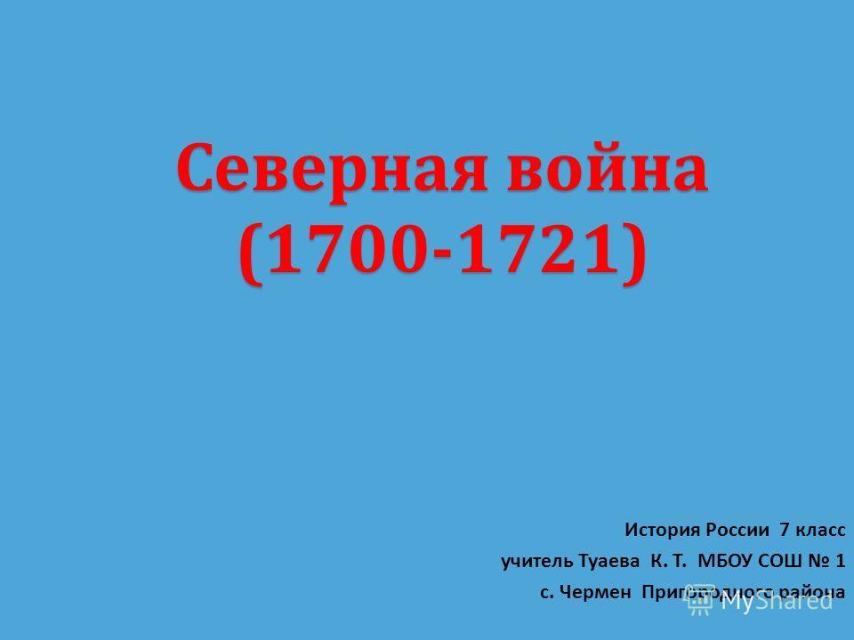 Северная война (1700-1721) История России 7 класс учитель Туаева К. Т. МБОУ СОШ 1 с. Чермен Пригородного района