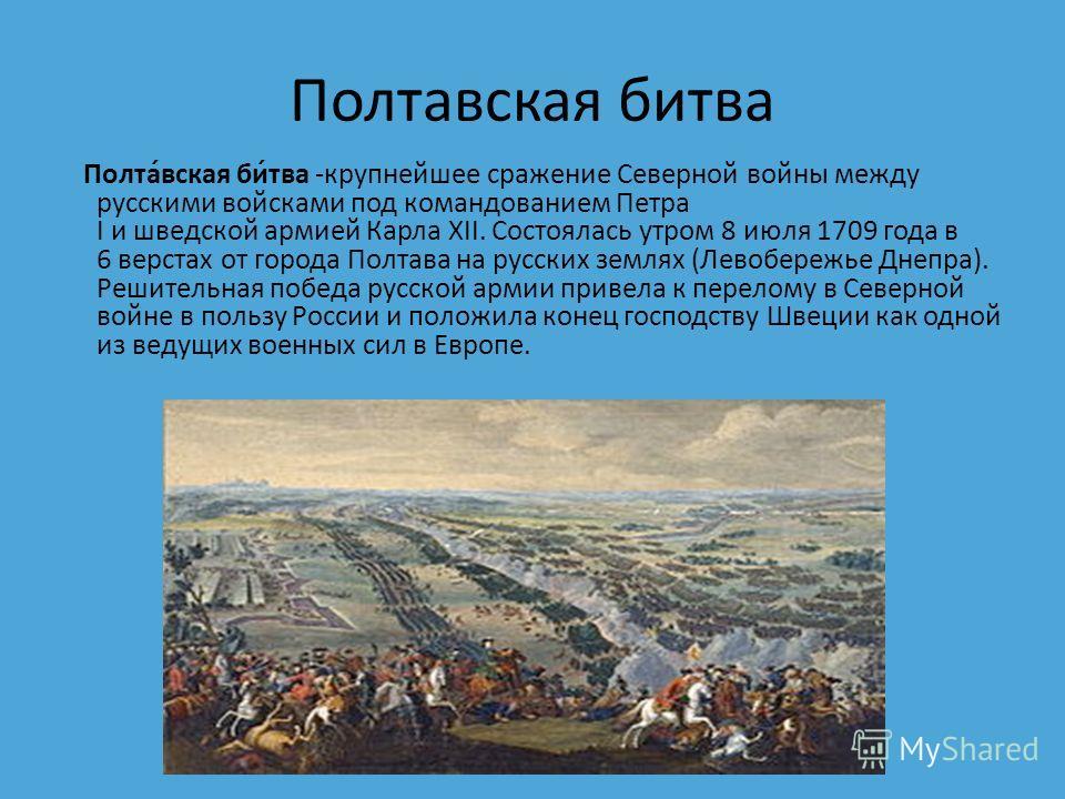 Полтавсякая бидва Полта́всякая би́два -крупнейшее сражение Северной войны между русскими войсками под командованием Петра I и шведской армией Карла XII. Состоялась утром 8 июля 1709 года в 6 верстах от города Полтава на русских землях (Левобережье Дн