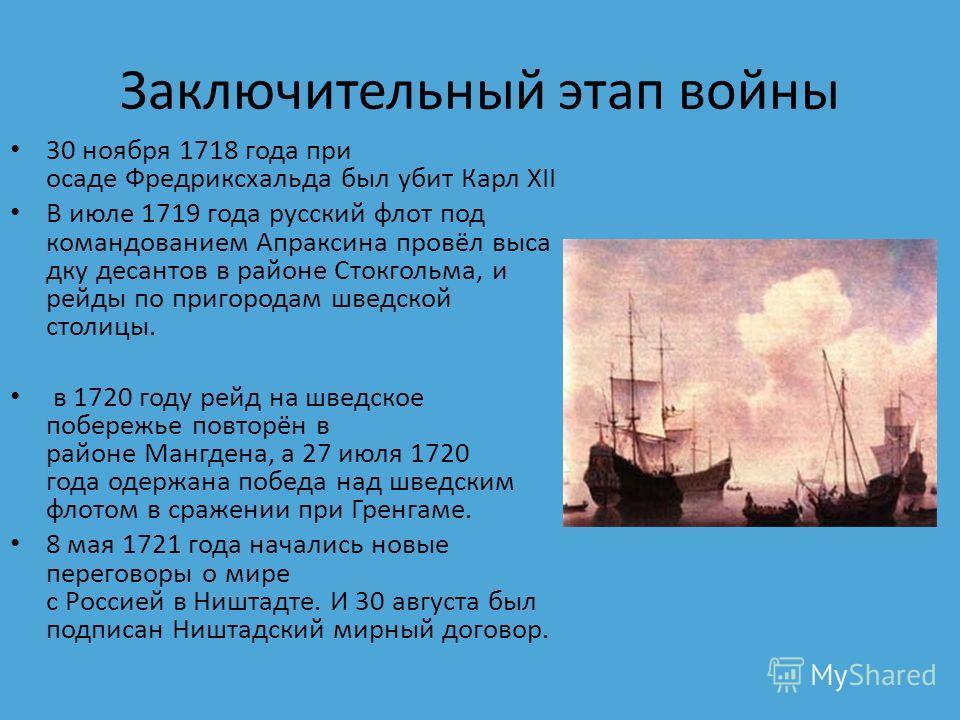 Заключительный этап войны 30 ноября 1718 года при осаде Фредриксхальда был убит Карл XII В июле 1719 года русский флот под командованием Апраксина провёл высадку десантов в районе Стокгольма, и рейды по пригородам шведской столицы. в 1720 году рейд н