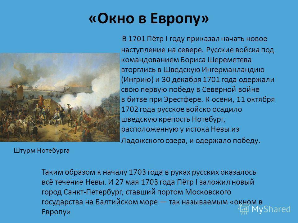 «Окно в Европу» В 1701 Пётр I году приказал начать новое наступление на севере. Русские войска под командованием Бориса Шереметева вторглись в Шведскую Ингерманландию (Ингрию) и 30 декабря 1701 года одержали свою первую победу в Северной войне в битв