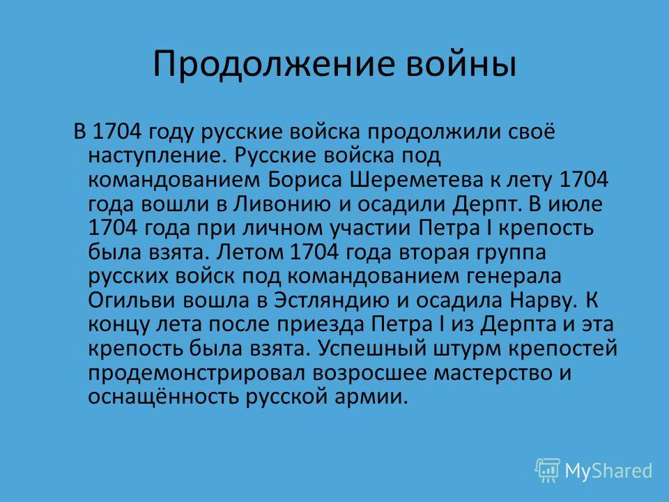 Продолжение войны В 1704 году русские войска продолжили своё наступление. Русские войска под командованием Бориса Шереметева к лету 1704 года вошли в Ливонию и осадили Дерпт. В июле 1704 года при личном участии Петра I крепость была взята. Летом 1704
