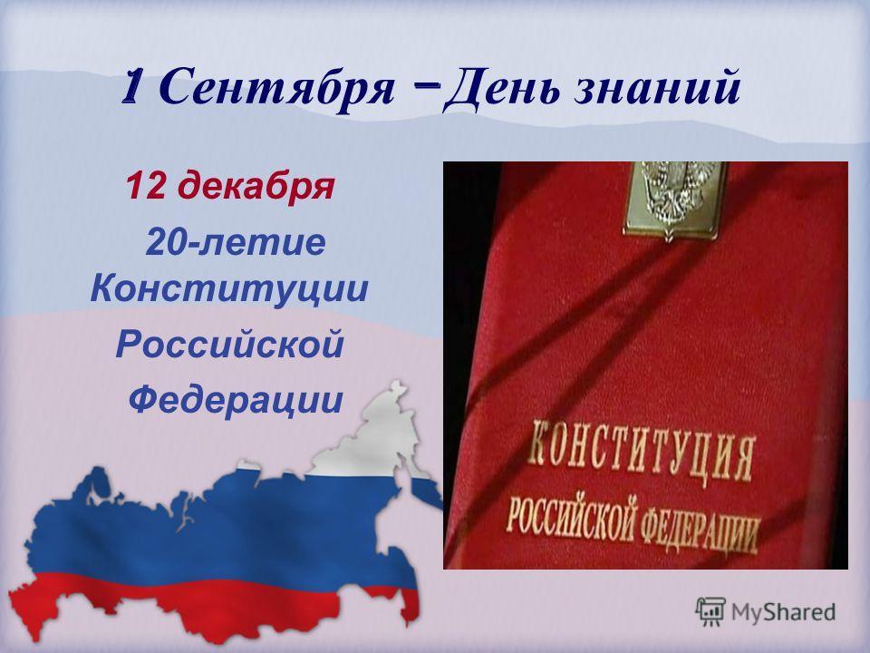 1 Сентября – День знаний 12 декабря 20-летие Конституции Российской Федерации