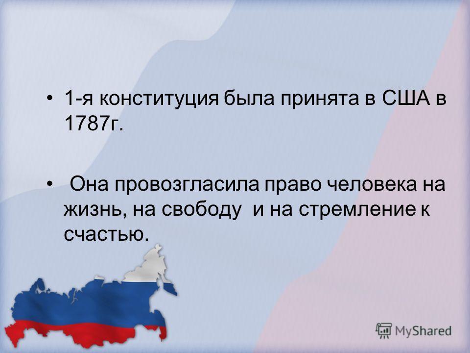 1-я конституция была принята в США в 1787 г. Она провозгласила право человека на жизнь, на свободу и на стремление к счастью.