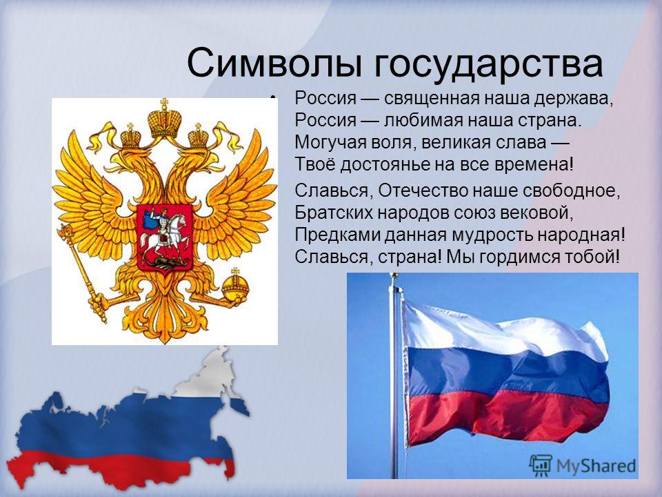 Символы государства Россия священная наша держава, Россия любимая наша страна. Могучая воля, великая слава Твоё достоянье на все времена! Славься, Отечество наше свободное, Братских народов союз вековой, Предками данная мудрость народная! Славься, ст