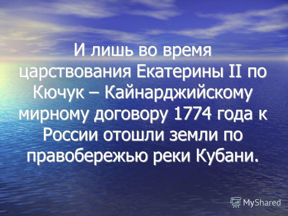 И лишь во время царствования Екатерины II по Кючук – Кайнарджийскому мирному договору 1774 года к России отошли земли по правобережью реки Кубани.