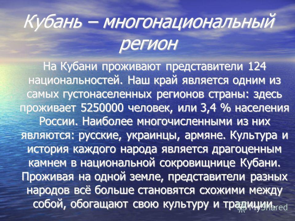 Кубань – многонациональный регион На Кубани проживают представители 124 национальностей. Наш край является одним из самых густонаселенных регионов страны: здесь проживает 5250000 человек, или 3,4 % населения России. Наиболее многочисленными из них яв