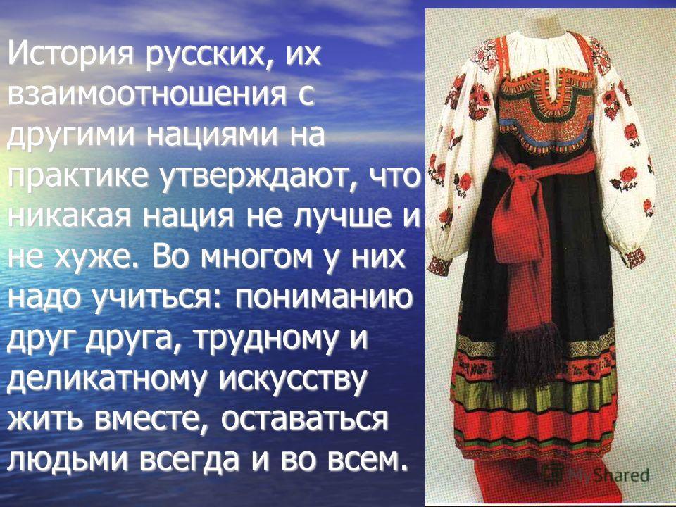 История русских, их взаимоотношения с другими нациями на практике утверждают, что никакая нация не лучше и не хуже. Во многом у них надо учиться: пониманию друг друга, трудному и деликатному искусству жить вместе, оставаться людьми всегда и во всем.
