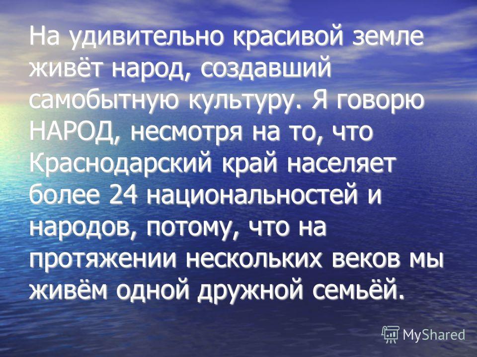 На удивительно красивой земле живёт народ, создавший самобытную культуру. Я говорю НАРОД, несмотря на то, что Краснодарский край населяет более 24 национальностей и народов, потому, что на протяжении нескольких веков мы живём одной дружной семьёй.