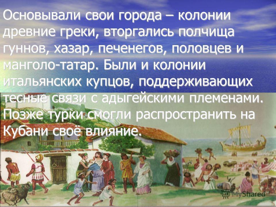 Основывали свои города – колонии древние греки, вторгались полчища гуннов, хазар, печенегов, половцев и монголо-татар. Были и колонии итальянских купцов, поддерживающих тесные связи с адыгейскими племенами. Позже турки смогли распространить на Кубани