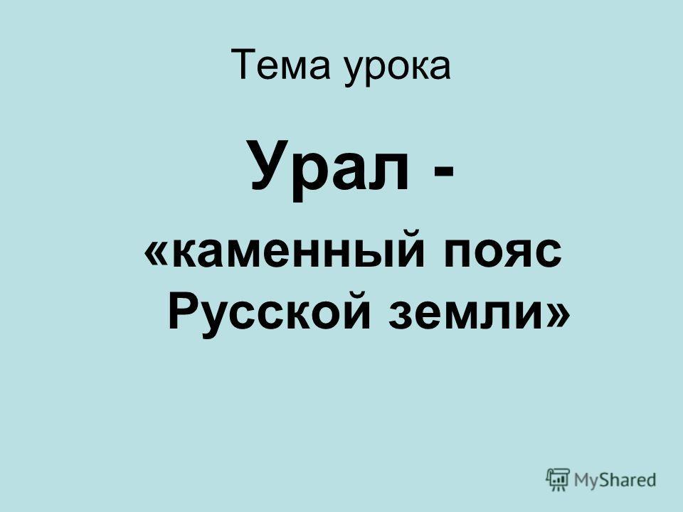 Тема урока Урал - «каменный пояс Русской земли»