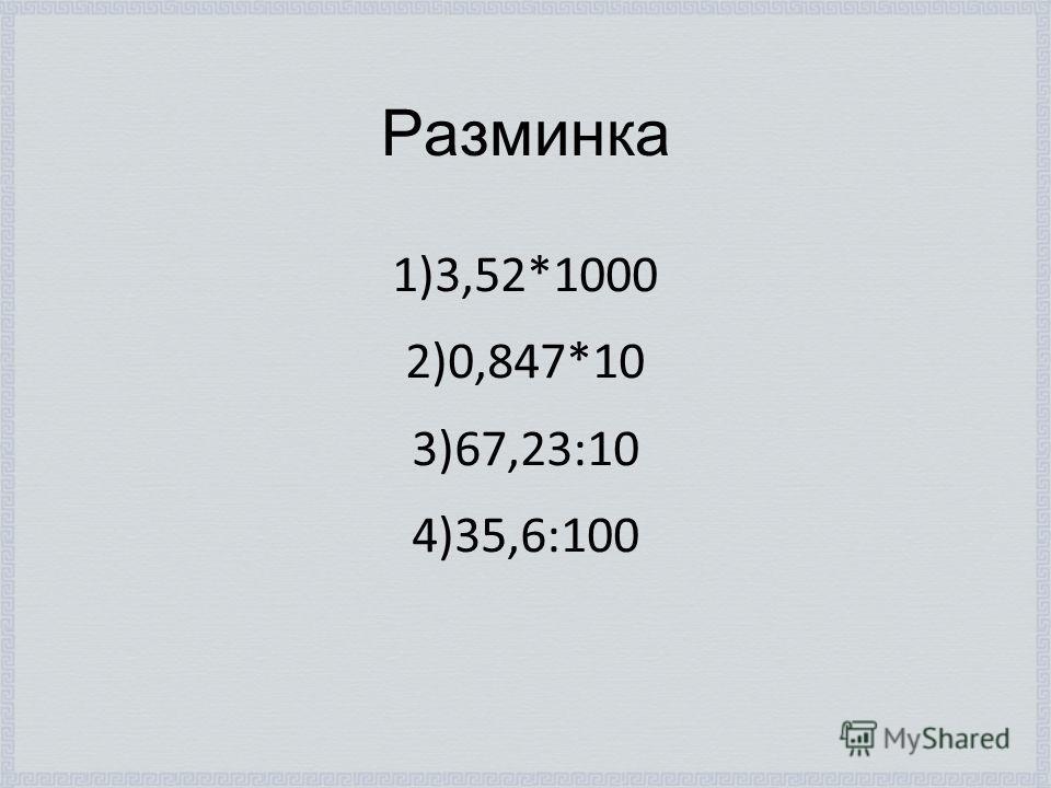 Разминка 1)3,52*1000 2)0,847*10 3)67,23:10 4)35,6:100