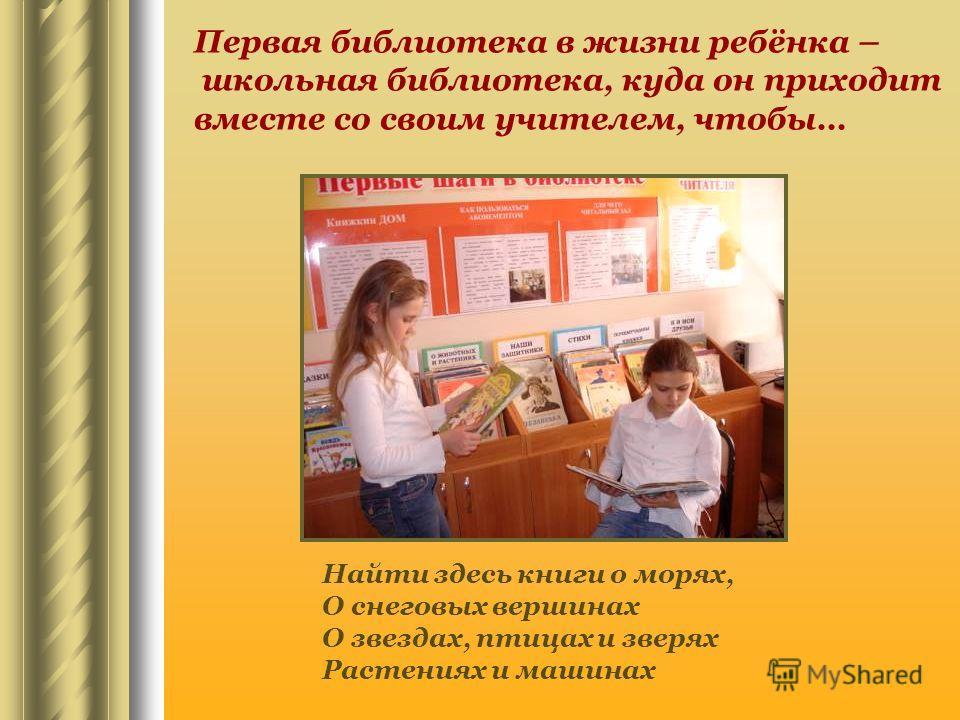 Первая библиотека в жизни ребёнка – школьная библиотека, куда он приходит вместе со своим учителем, чтобы… Найти здесь книги о морях, О снеговых вершинах О звездах, птицах и зверях Растениях и машинах