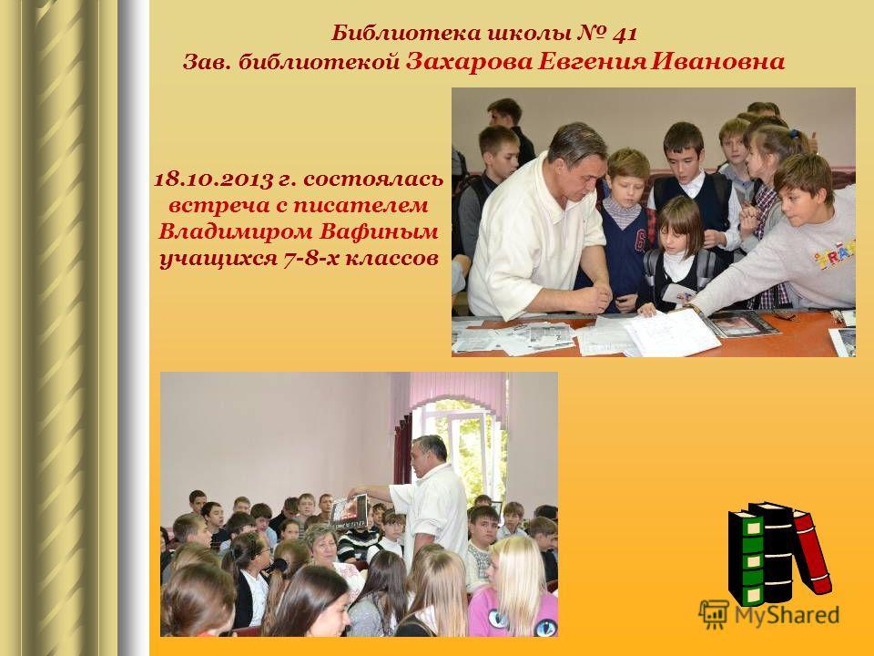 Библиотека школы 41 Зав. библиотекой Захарова Евгения Ивановна 18.10.2013 г. состоялась встреча с писателем Владимиром Вафиным учащихся 7-8-х классов