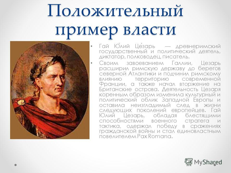 Положительный пример власти Гай Юлий Цезарь древнеримский государственный и политический деятель, диктатор, полководец, писатель. Своим завоеванием Галлии, Цезарь расширил римскую державу до берегов северной Атлантики и подчинил римскому влиянию терр