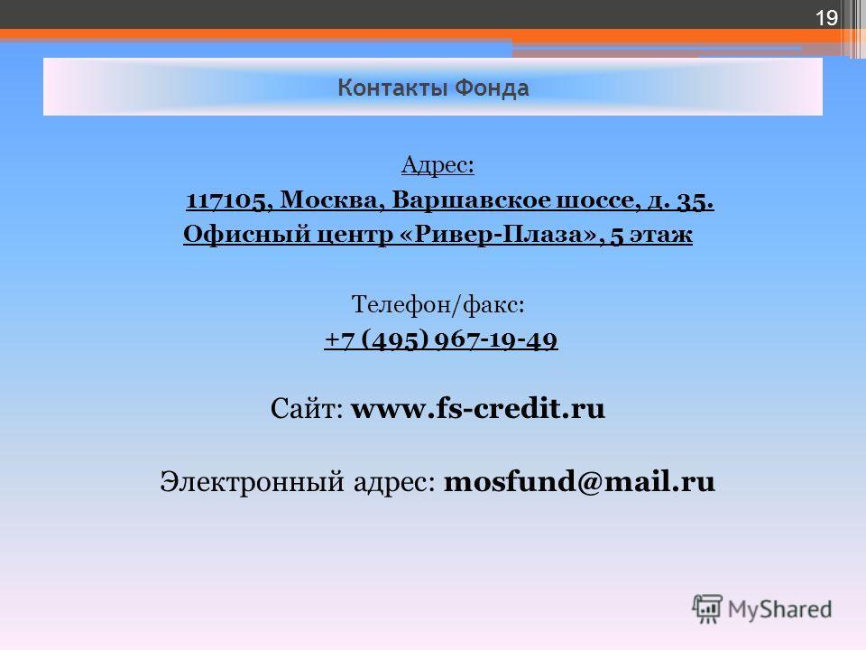 Контакты Фонда Адрес: 117105, Москва, Варшавское шоссе, д. 35. Офисный центр «Ривер-Плаза», 5 этаж Телефон/факс: +7 (495) 967-19-49 Сайт: www.fs-credit.ru Электронный адрес: mosfund@mail.ru 19