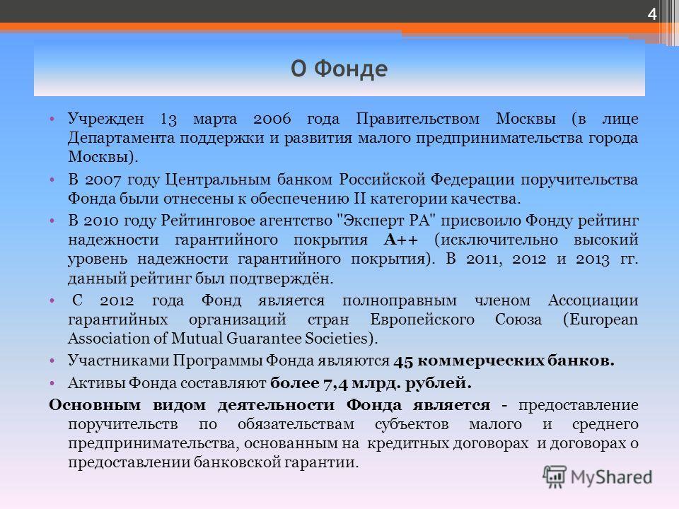 О Фонде Учрежден 1 3 марта 2006 года Правительством Москвы (в лице Департамента поддержки и развития малого предпринимательства города Москвы). В 2007 году Центральным банком Российской Федерации поручительства Фонда были отнесены к обеспечению II ка