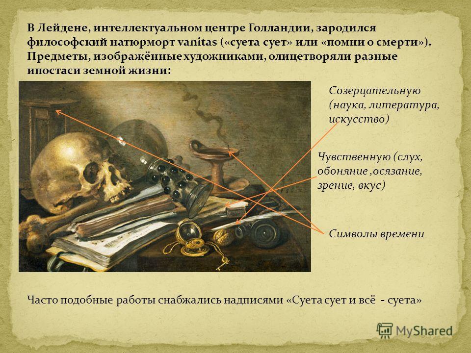 В Лейдене, интеллектуальном центре Голландии, зародился философский натюрморт vanitas («суета сует» или «помни о смерти»). Предметы, изображённые художниками, олицетворяли разные ипостаси земной жизни: Созерцательную (наука, литература, искусство) Чу