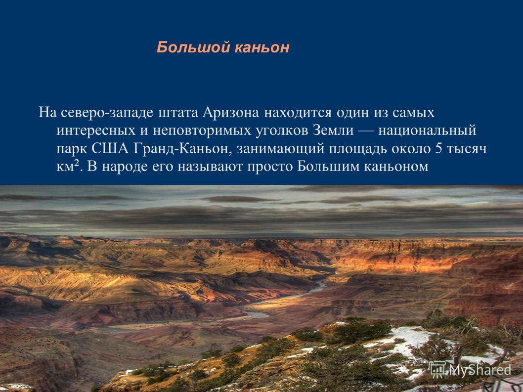 Большой каньон На северо-западе штата Аризона находится один из самых интересных и неповторимых уголков Земли национальный парк США Гранд-Каньон, занимающий площадь около 5 тысяч км 2. В народе его называют просто Большим каньоном