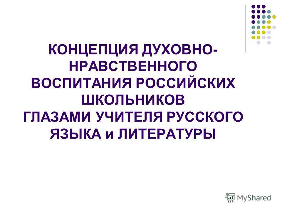 КОНЦЕПЦИЯ ДУХОВНО- НРАВСТВЕННОГО ВОСПИТАНИЯ РОССИЙСКИХ ШКОЛЬНИКОВ ГЛАЗАМИ УЧИТЕЛЯ РУССКОГО ЯЗЫКА и ЛИТЕРАТУРЫ