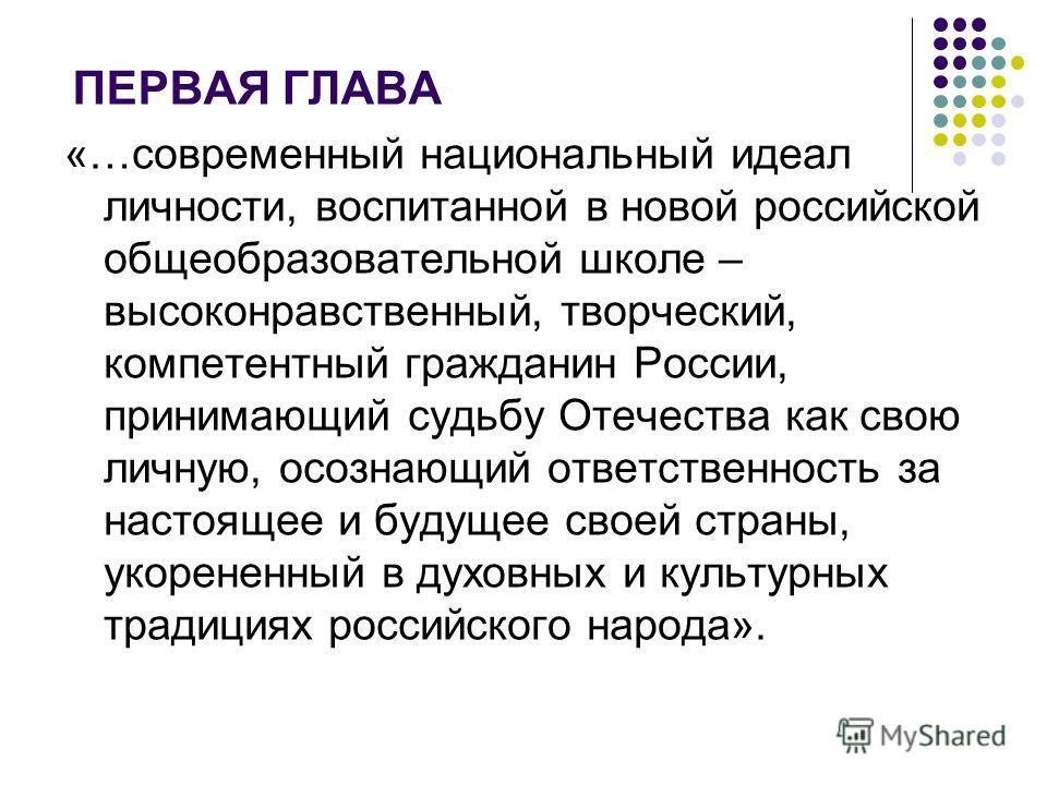 ПЕРВАЯ ГЛАВА «…современный национальный идеал личности, воспитанной в новой российской общеобразовательной школе – высоконравственный, творческий, компетентный гражданин России, принимающий судьбу Отечества как свою личную, осознающий ответственность
