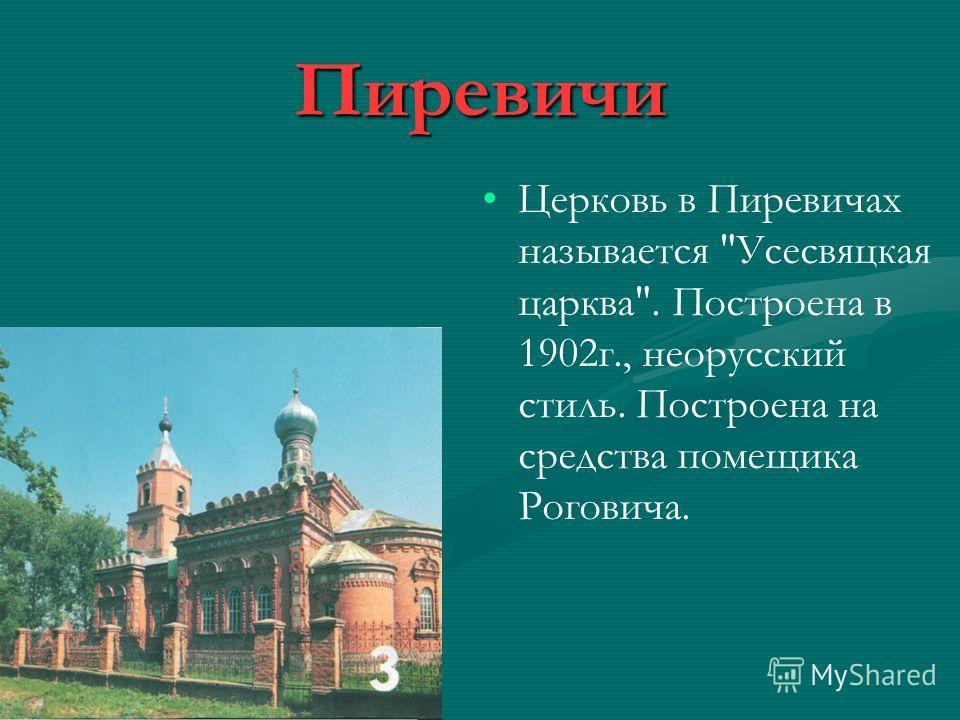 Пиревичи Церковь в Пиревичах называется Усесвяцкая царева. Построена в 1902 г., неорусский стиль. Построена на средства помещика Роговича.