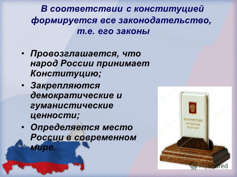 В соответствии с конституцией формируется все законодательство, т.е. его законы Провозглашается, что народ России принимает Конституцию; Закрепляются демократические и гуманистические ценности; Определяется место России в современном мире.