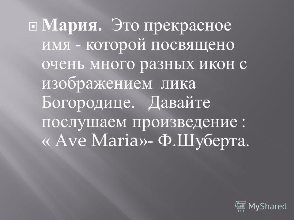 Мария. Это прекрасное имя - которой посвящено очень много разных икон с изображением лика Богородице. Давайте послушаем произведение : « А ve Maria»- Ф. Шуберта.
