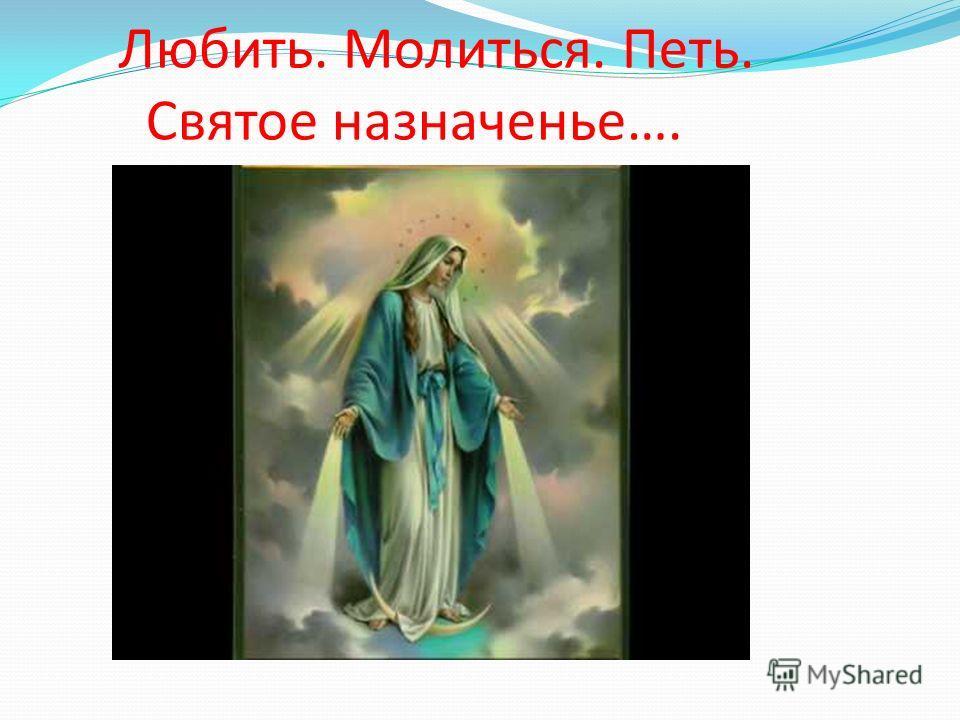 Любить. Молиться. Петь. Святое назначенье….