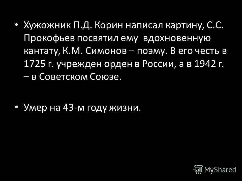 Хужожник П.Д. Корин написал картину, С.С. Прокофьев посвятил ему вдохновенную кантату, К.М. Симонов – поэму. В его честь в 1725 г. учрежден орден в России, а в 1942 г. – в Советском Союзе. Умер на 43-м году жизни.