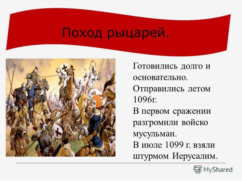 Поход рыцарей. Готовились долго и основательно. Отправились летом 1096 г. В первом сражении разгромили войско мусульман. В июле 1099 г. взяли штурмом Иерусалим.