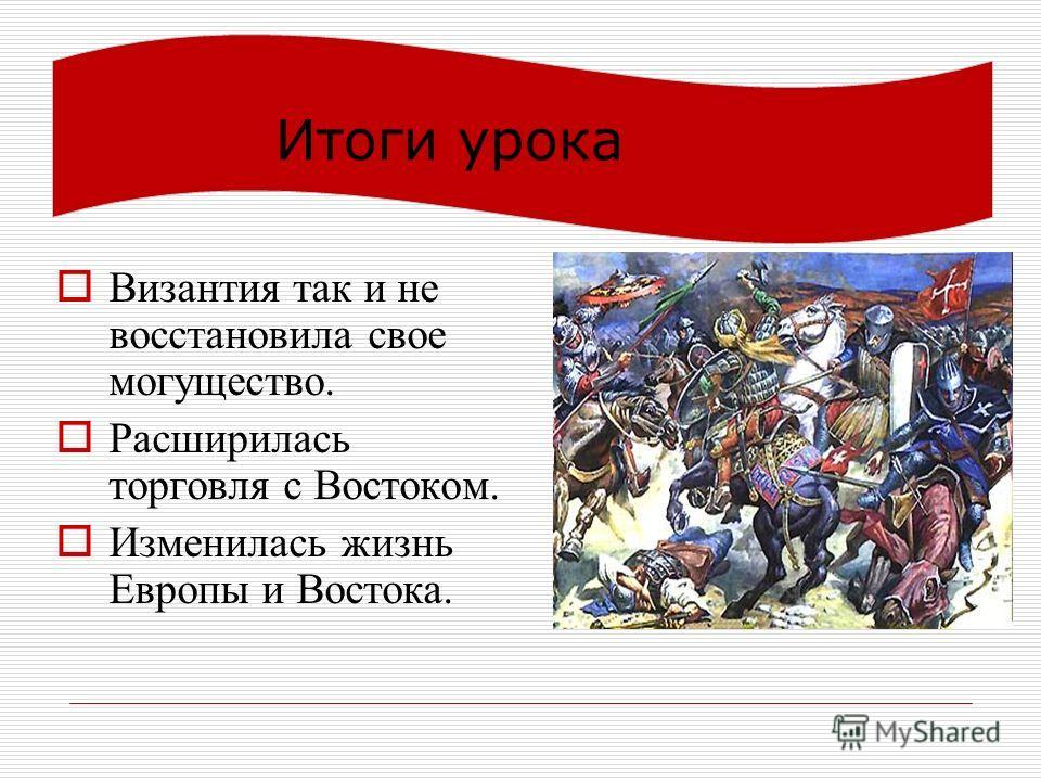 Итоги урока Византия так и не восстановила свое могущество. Расширилась торговля с Востоком. Изменилась жизнь Европы и Востока.