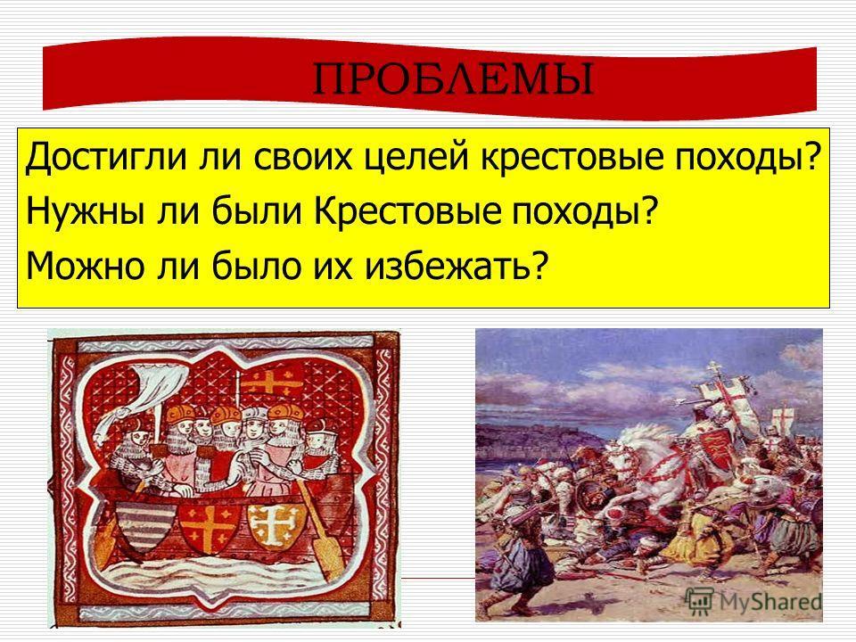 ПРОБЛЕМЫ Достигли ли своих целей крестовые походы? Нужны ли были Крестовые походы? Можно ли было их избежать?