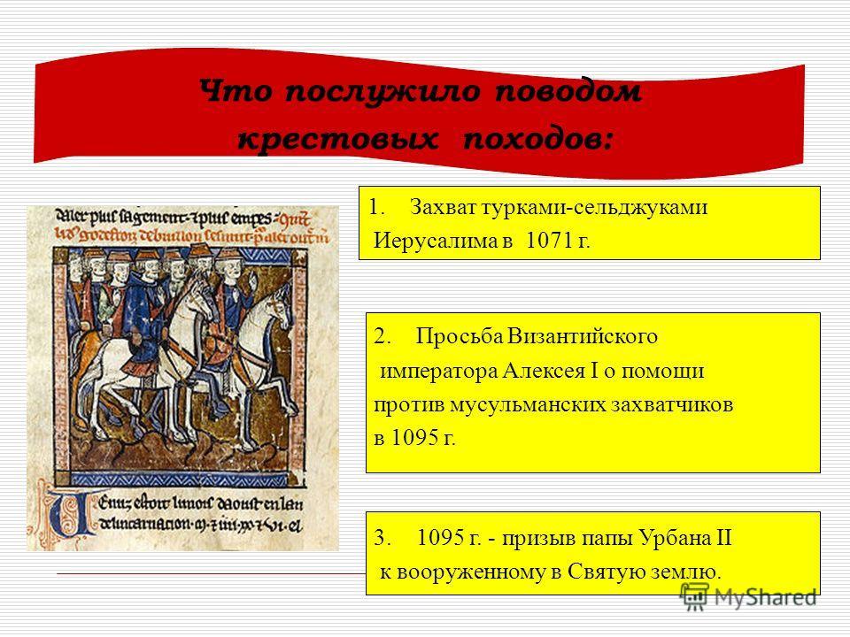 Что послужило поводом крестовых походов: 1. Захват турками-сельджуками Иерусалима в 1071 г. 2. Просьба Византийского императора Алексея I о помощи против мусульманских захватчиков в 1095 г. 3.1095 г. - призыв папы Урбана II к вооруженному в Святую зе