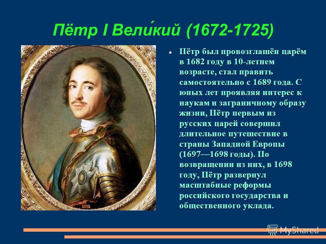 Пётр I Вели́кий (1672-1725) Пётр был провозглашён царём в 1682 году в 10-летнем возрасте, стал править самостоятельно с 1689 года. С юных лет проявляя интерес к наукам и заграничному образу жизни, Пётр первым из русских царей совершил длительное путе