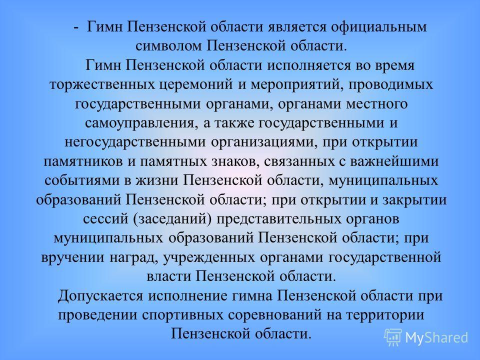 - Гимн Пензенской области является официальным символом Пензенской области. Гимн Пензенской области исполняется во время торжественных церемоний и мероприятий, проводимых государственными органами, органами местного самоуправления, а также государств