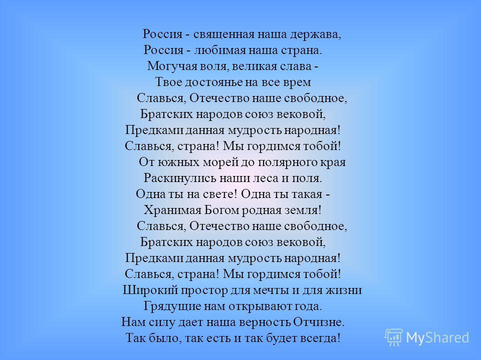 Россия - священная наша держава, Россия - любимая наша страна. Могучая воля, великая слава - Твое достоянье на все врем Славься, Отечество наше свободное, Братских народов союз вековой, Предками данная мудрость народная! Славься, страна! Мы гордимся