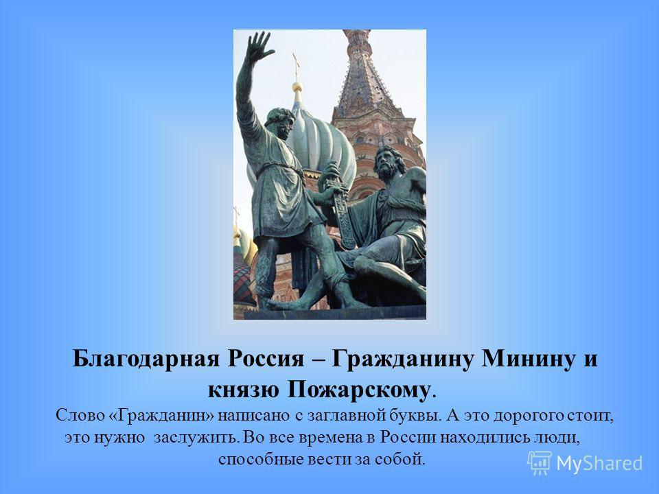 Благодарная Россия – Гражданину Минину и князю Пожарскому. Слово «Гражданин» написано с заглавной буквы. А это дорогого стоит, это нужно заслужить. Во все времена в России находились люди, способные вести за собой.