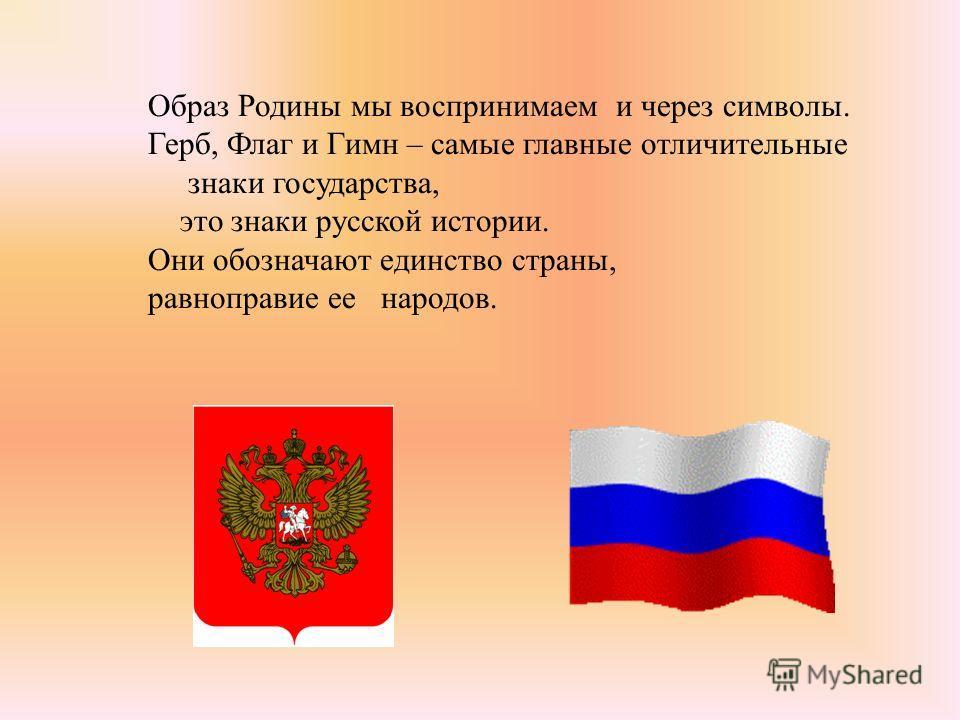 Образ Родины мы воспринимаем и через символы. Герб, Флаг и Гимн – самые главные отличительные знаки государства, это знаки русской истории. Они обозначают единство страны, равноправие ее народов.