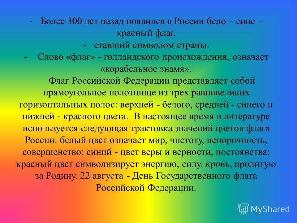 -Более 300 лет назад появился в России бело – сине – красный флаг, -ставший символом страны. - Слово «флаг» - голландского происхождения, означает «корабельное знамя». Флаг Российской Федерации представляет собой прямоугольное полотнище из трех равно
