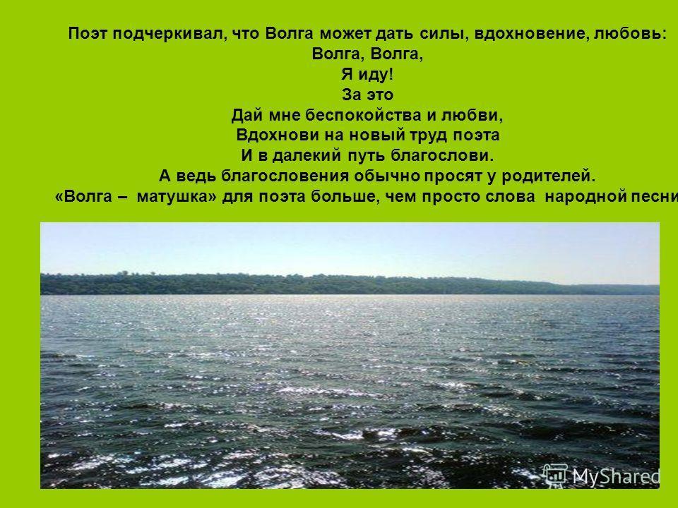 Поэт подчеркивал, что Волга может дать силы, вдохновение, любовь: Волга, Я иду! За это Дай мне беспокойства и любви, Вдохнови на новый труд поэта И в далекий путь благослови. А ведь благословения обычно просят у родителей. «Волга – матушка» для поэта