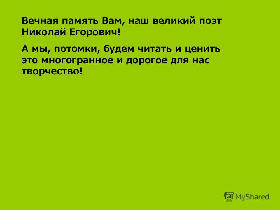 Вечная память Вам, наш великий поэт Николай Егорович! А мы, потомки, будем читать и ценить это многогранное и дорогое для нас творчество!