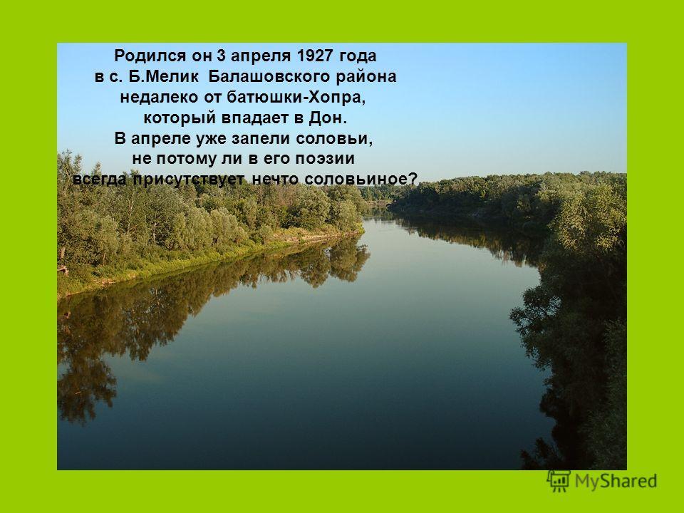 Родился он 3 апреля 1927 года в с. Б.Мелик Балашовского района недалеко от батюшки-Хопра, который впадает в Дон. В апреле уже запели соловьи, не потому ли в его поэзии всегда присутствует нечто соловьиное?