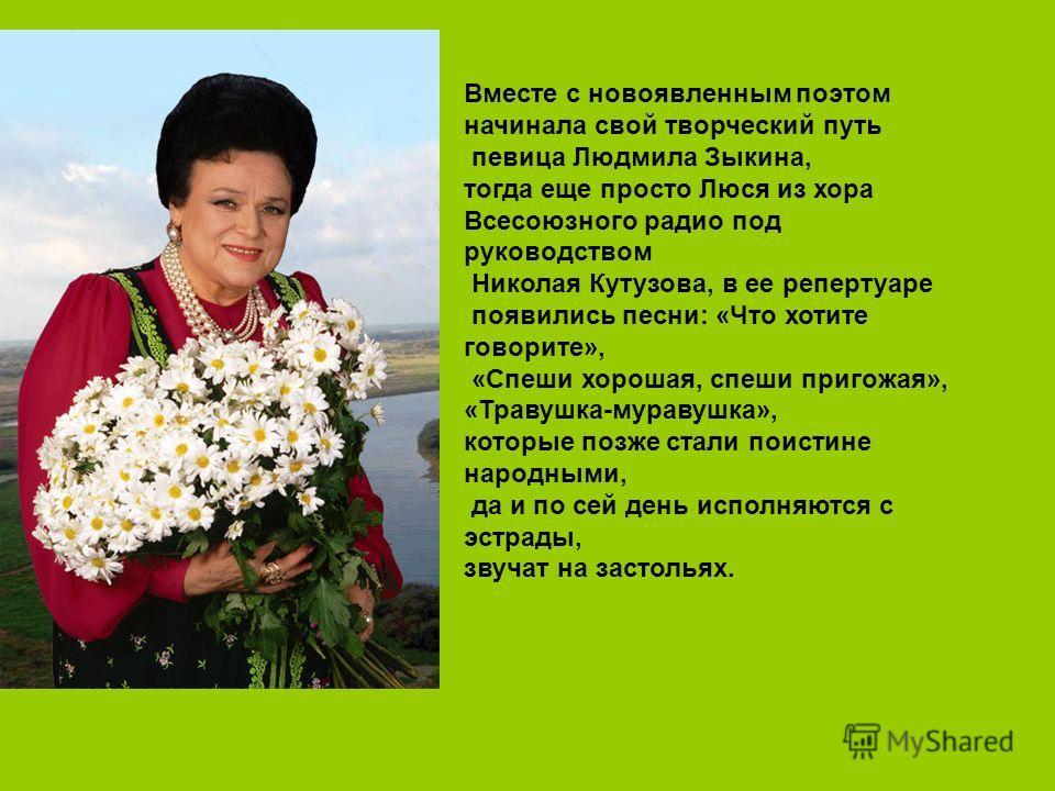 Вместе с новоявленным поэтом начинала свой творческий путь певица Людмила Зыкина, тогда еще просто Люся из хора Всесоюзного радио под руководством Николая Кутузова, в ее репертуаре появились песни: «Что хотите говорите», «Спеши хорошая, спеши пригожа